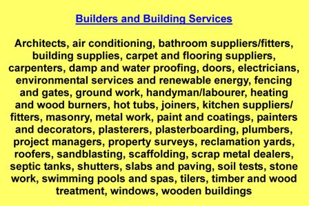 Architects,air conditioning,bathroom suppliers/fitters,building supplies,carpet and flooring suppliers,carpenters,damp and water proofing,doors,electricians,environmental services and renewable energy,fencing and gates,ground work,handyman/labourer,heating and wood burners,hot tubs,joiners,kitchen suppliers/fitters,masonry,metal work,paint and coatings,painters and decorators,plasterers,plasterboarding,plumbers,project managers,property surveys,reclamation yards,roofers,sandblasting,scaffolding,scrap metal dealers,septic tanks,shutters,slabs and paving,soil tests,stone work,swimming pools and spas,tilers,timber and wood treatment,windows,wooden buildings